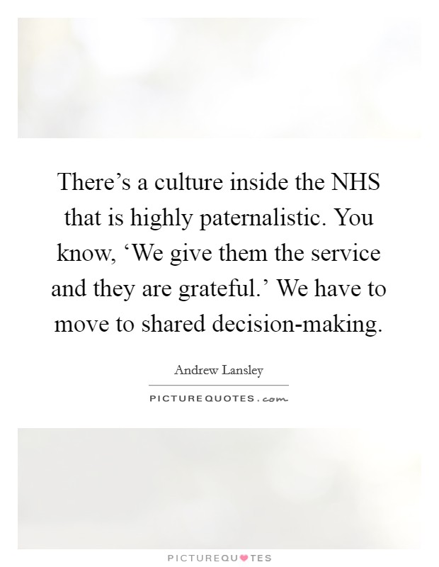 There's a culture inside the NHS that is highly paternalistic. You know, 'We give them the service and they are grateful.' We have to move to shared decision-making Picture Quote #1