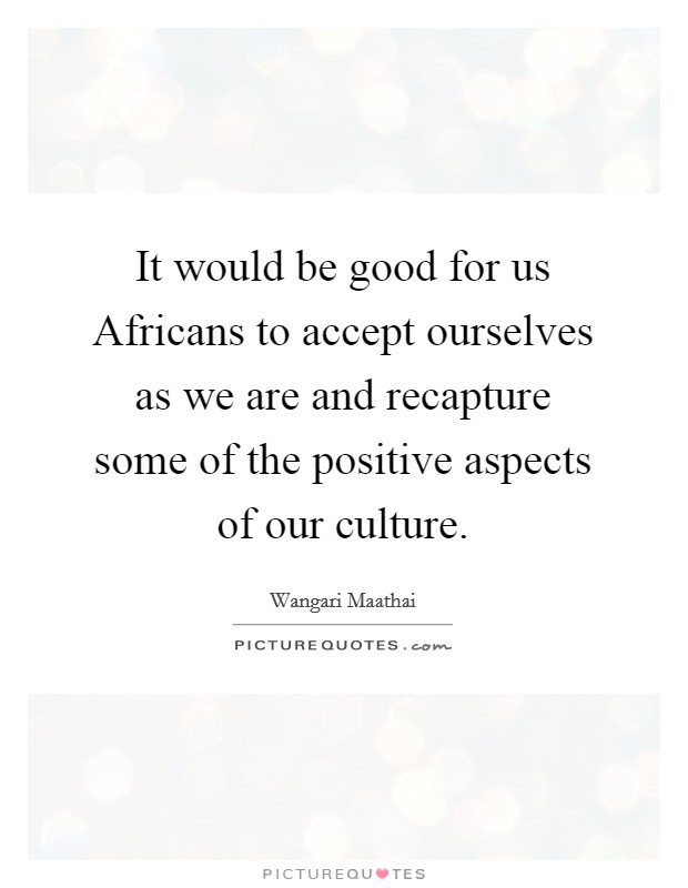 It would be good for us Africans to accept ourselves as we are and recapture some of the positive aspects of our culture Picture Quote #1