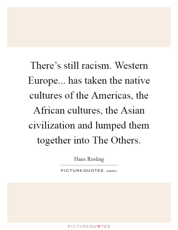 There's still racism. Western Europe... has taken the native cultures of the Americas, the African cultures, the Asian civilization and lumped them together into The Others Picture Quote #1