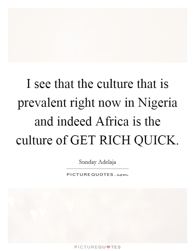 I see that the culture that is prevalent right now in Nigeria and indeed Africa is the culture of GET RICH QUICK Picture Quote #1