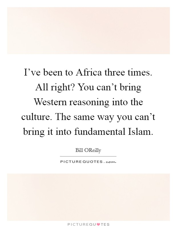 I've been to Africa three times. All right? You can't bring Western reasoning into the culture. The same way you can't bring it into fundamental Islam Picture Quote #1