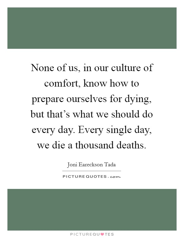 None of us, in our culture of comfort, know how to prepare ourselves for dying, but that's what we should do every day. Every single day, we die a thousand deaths Picture Quote #1