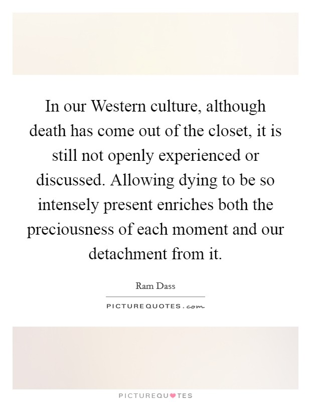 In our Western culture, although death has come out of the closet, it is still not openly experienced or discussed. Allowing dying to be so intensely present enriches both the preciousness of each moment and our detachment from it Picture Quote #1