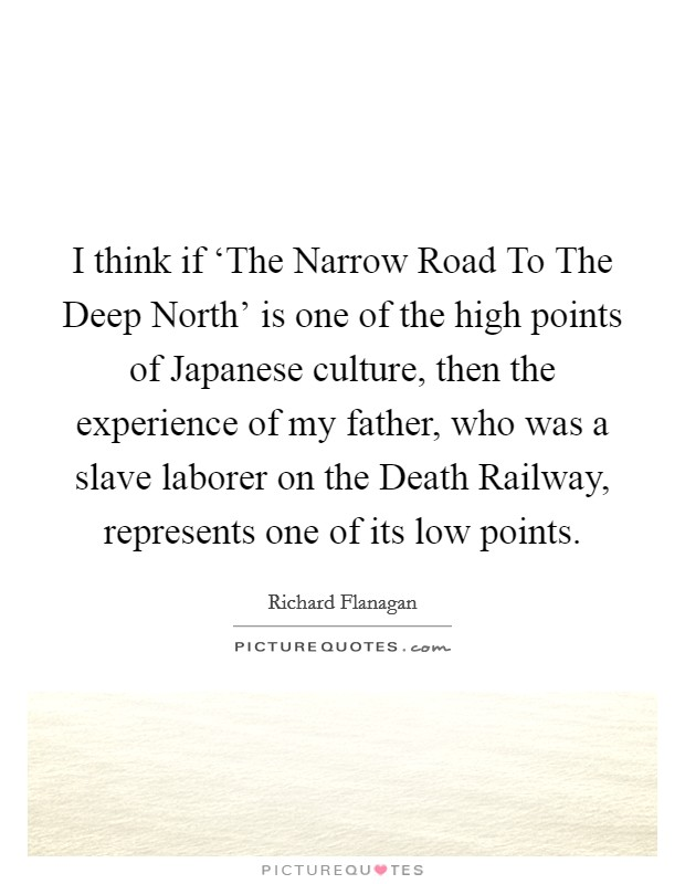 I think if 'The Narrow Road To The Deep North' is one of the high points of Japanese culture, then the experience of my father, who was a slave laborer on the Death Railway, represents one of its low points Picture Quote #1