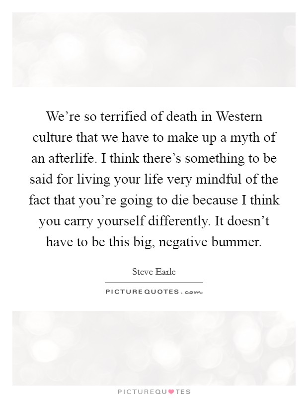 We're so terrified of death in Western culture that we have to make up a myth of an afterlife. I think there's something to be said for living your life very mindful of the fact that you're going to die because I think you carry yourself differently. It doesn't have to be this big, negative bummer Picture Quote #1