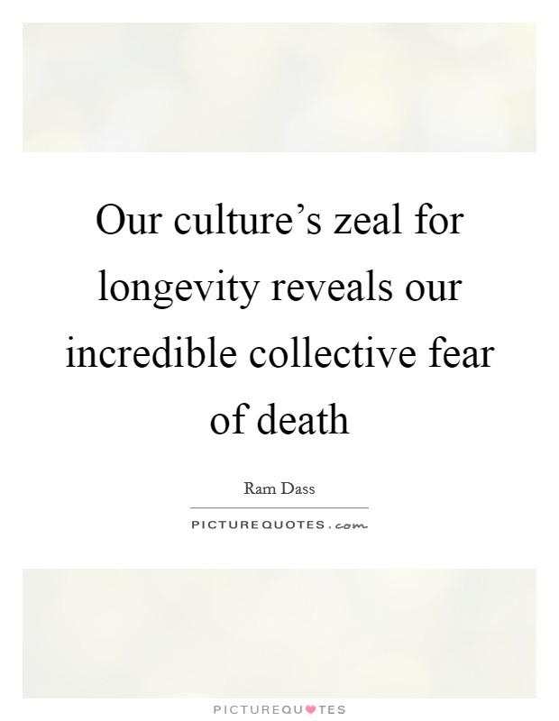 Our culture's zeal for longevity reveals our incredible collective fear of death Picture Quote #1