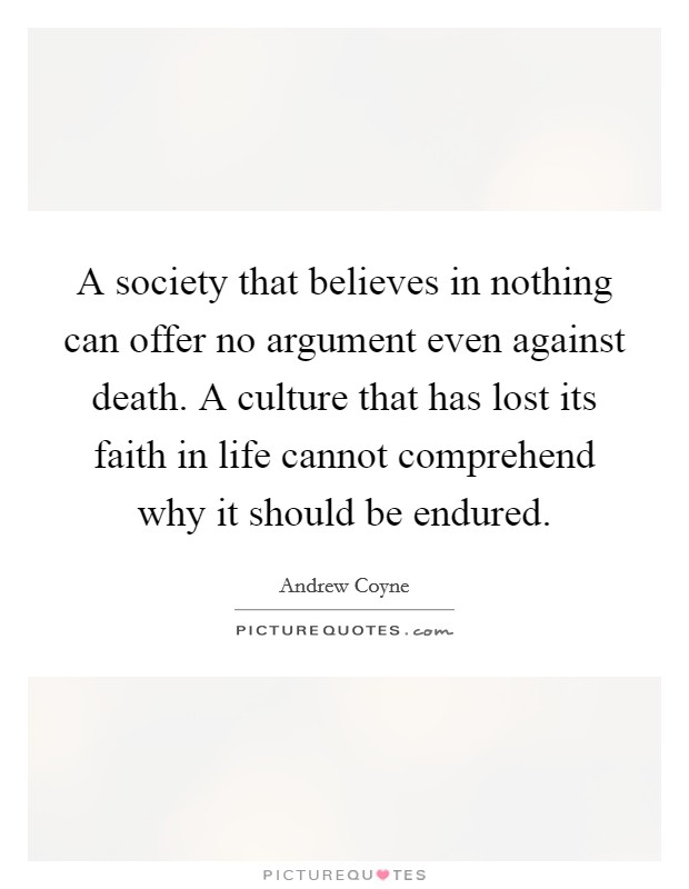 A society that believes in nothing can offer no argument even against death. A culture that has lost its faith in life cannot comprehend why it should be endured Picture Quote #1