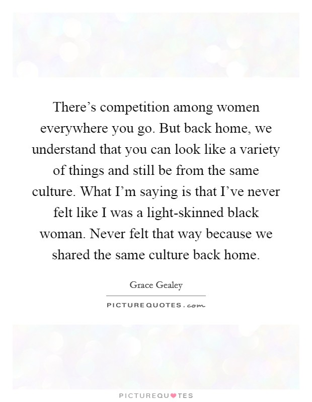 There's competition among women everywhere you go. But back home, we understand that you can look like a variety of things and still be from the same culture. What I'm saying is that I've never felt like I was a light-skinned black woman. Never felt that way because we shared the same culture back home Picture Quote #1