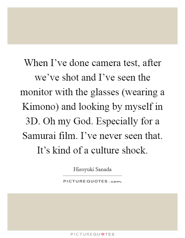 When I've done camera test, after we've shot and I've seen the monitor with the glasses (wearing a Kimono) and looking by myself in 3D. Oh my God. Especially for a Samurai film. I've never seen that. It's kind of a culture shock Picture Quote #1