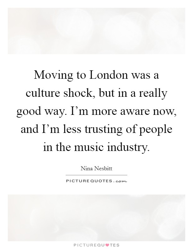 Moving to London was a culture shock, but in a really good way. I'm more aware now, and I'm less trusting of people in the music industry Picture Quote #1