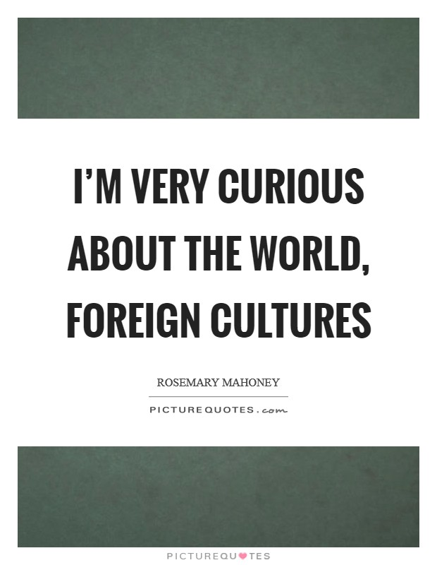 I'm very curious about the world, foreign cultures Picture Quote #1