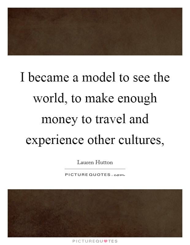 I became a model to see the world, to make enough money to travel and experience other cultures, Picture Quote #1