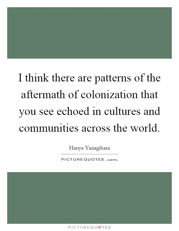I think there are patterns of the aftermath of colonization that you see echoed in cultures and communities across the world. Picture Quote #1