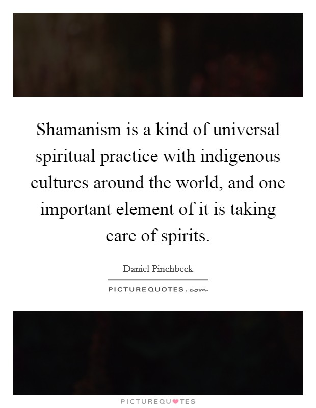Shamanism is a kind of universal spiritual practice with indigenous cultures around the world, and one important element of it is taking care of spirits Picture Quote #1
