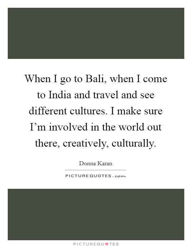 When I go to Bali, when I come to India and travel and see different cultures. I make sure I'm involved in the world out there, creatively, culturally Picture Quote #1