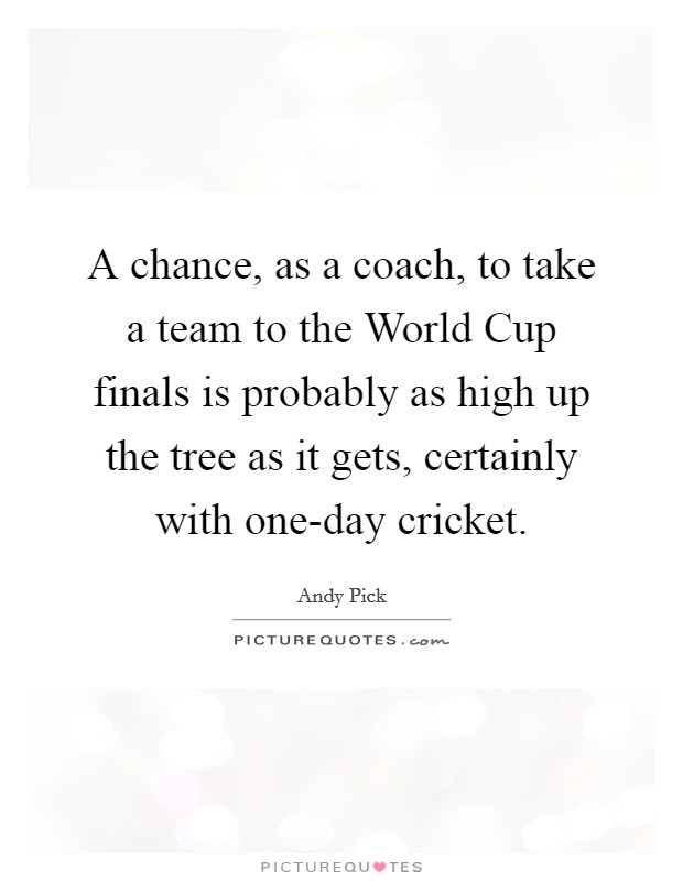 A chance, as a coach, to take a team to the World Cup finals is probably as high up the tree as it gets, certainly with one-day cricket Picture Quote #1