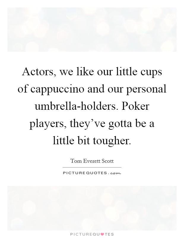 Actors, we like our little cups of cappuccino and our personal umbrella-holders. Poker players, they've gotta be a little bit tougher Picture Quote #1