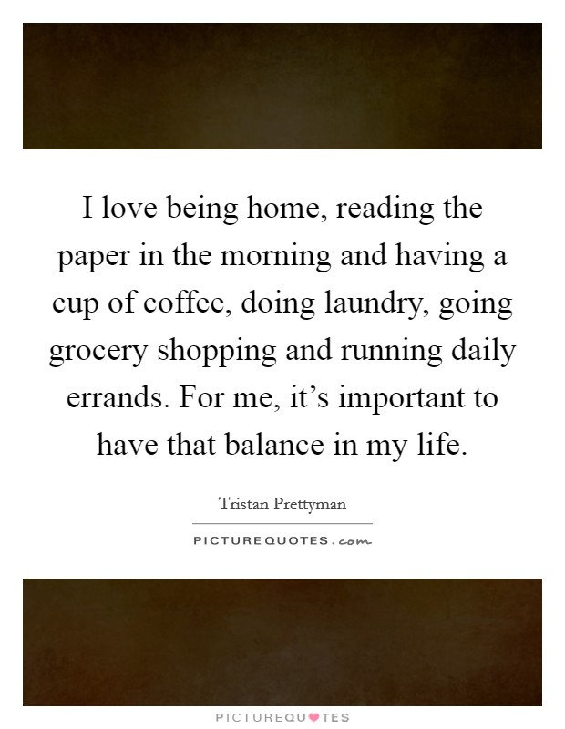 I love being home, reading the paper in the morning and having a cup of coffee, doing laundry, going grocery shopping and running daily errands. For me, it's important to have that balance in my life. Picture Quote #1
