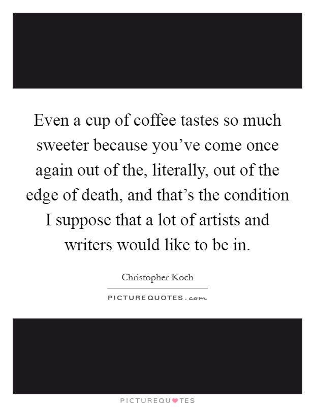 Even a cup of coffee tastes so much sweeter because you've come once again out of the, literally, out of the edge of death, and that's the condition I suppose that a lot of artists and writers would like to be in. Picture Quote #1