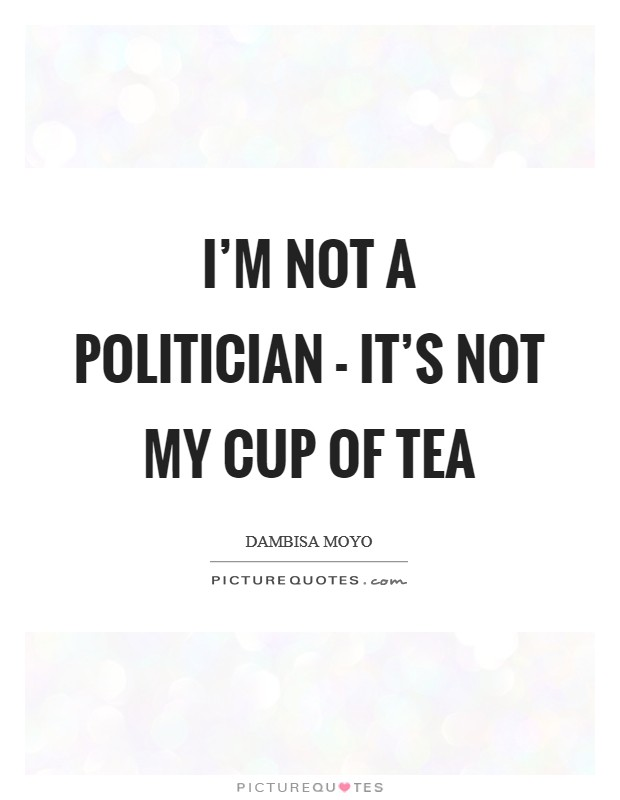 I'm not a politician - it's not my cup of tea Picture Quote #1