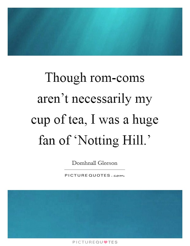 Though rom-coms aren't necessarily my cup of tea, I was a huge fan of 'Notting Hill.' Picture Quote #1