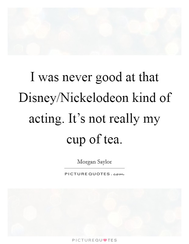 I was never good at that Disney/Nickelodeon kind of acting. It's not really my cup of tea Picture Quote #1