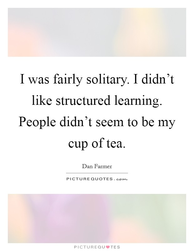I was fairly solitary. I didn't like structured learning. People didn't seem to be my cup of tea Picture Quote #1
