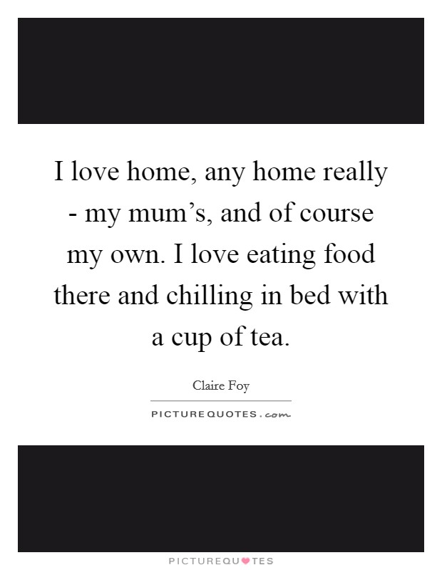 I love home, any home really - my mum's, and of course my own. I love eating food there and chilling in bed with a cup of tea Picture Quote #1