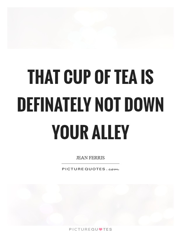 That cup of tea is definately not down your alley Picture Quote #1