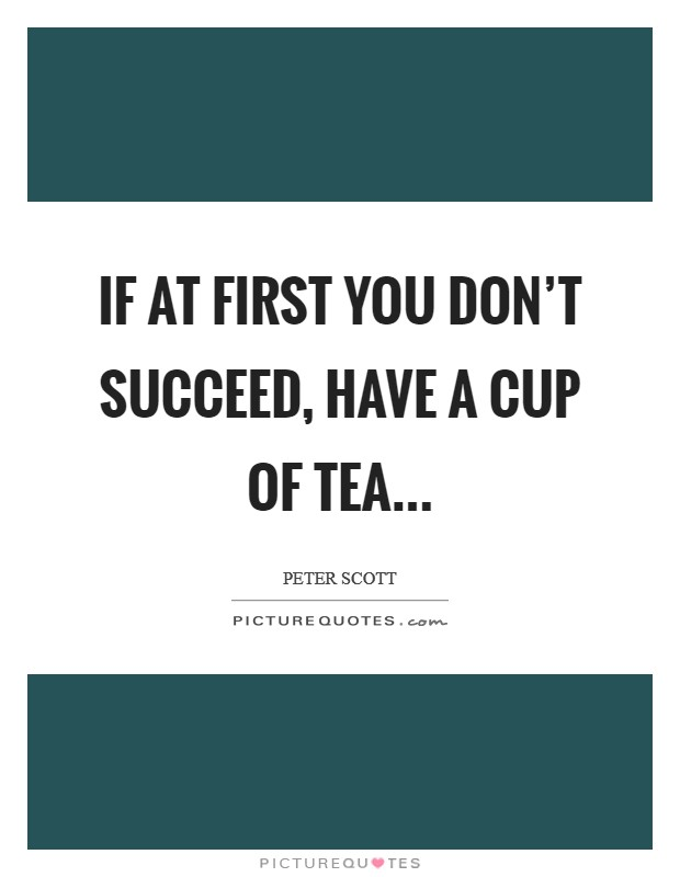If at first you don't succeed, have a cup of tea Picture Quote #1