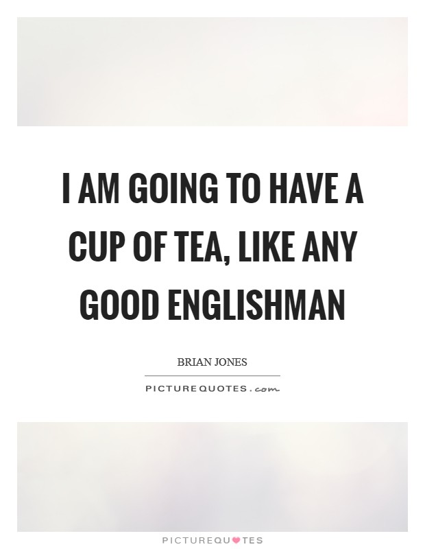 I am going to have a cup of tea, like any good Englishman Picture Quote #1