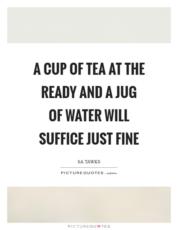 A cup of tea at the ready and a jug of water will suffice just fine Picture Quote #1