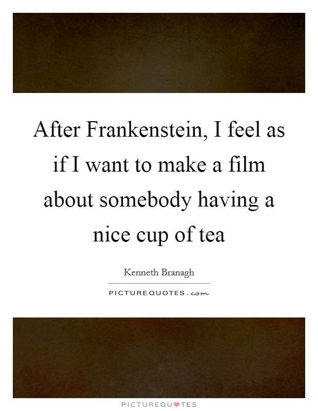 After Frankenstein, I feel as if I want to make a film about somebody having a nice cup of tea Picture Quote #1
