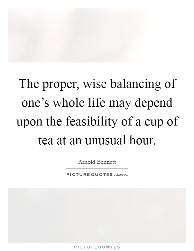 The proper, wise balancing of one's whole life may depend upon the feasibility of a cup of tea at an unusual hour Picture Quote #1