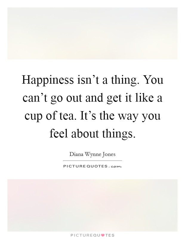 Happiness isn't a thing. You can't go out and get it like a cup of tea. It's the way you feel about things Picture Quote #1