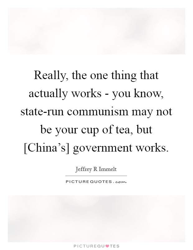 Really, the one thing that actually works - you know, state-run communism may not be your cup of tea, but [China's] government works Picture Quote #1