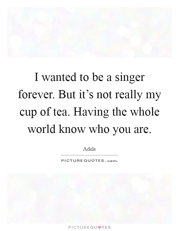 I wanted to be a singer forever. But it's not really my cup of tea. Having the whole world know who you are Picture Quote #1