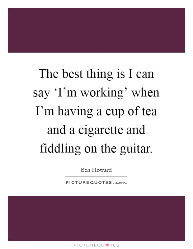 The best thing is I can say 'I'm working' when I'm having a cup of tea and a cigarette and fiddling on the guitar Picture Quote #1