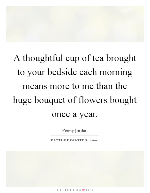 A thoughtful cup of tea brought to your bedside each morning means more to me than the huge bouquet of flowers bought once a year. Picture Quote #1