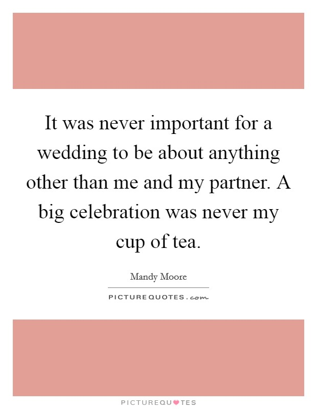It was never important for a wedding to be about anything other than me and my partner. A big celebration was never my cup of tea Picture Quote #1