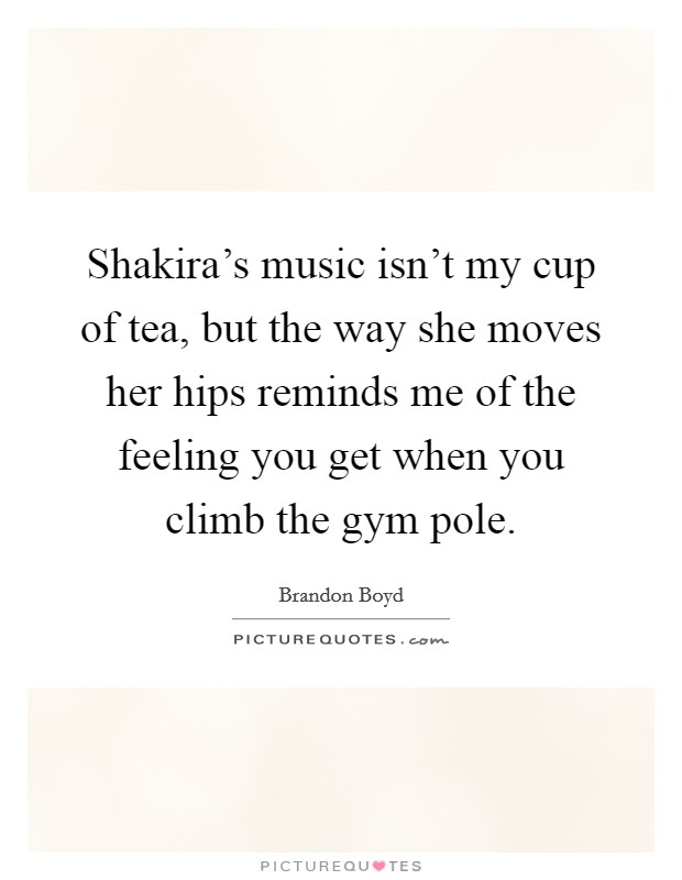 Shakira's music isn't my cup of tea, but the way she moves her hips reminds me of the feeling you get when you climb the gym pole Picture Quote #1