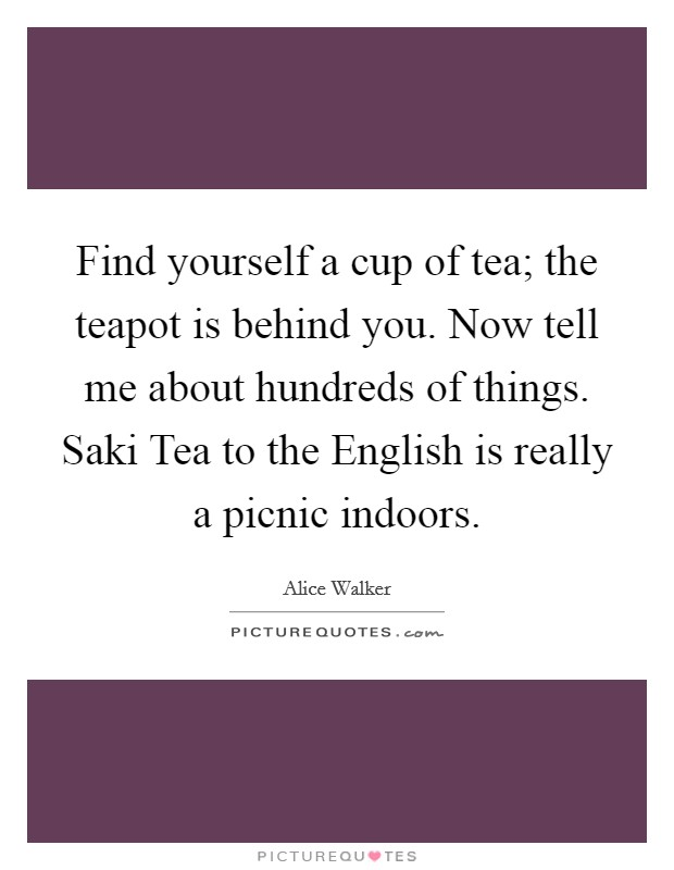 Find yourself a cup of tea; the teapot is behind you. Now tell me about hundreds of things. Saki Tea to the English is really a picnic indoors Picture Quote #1