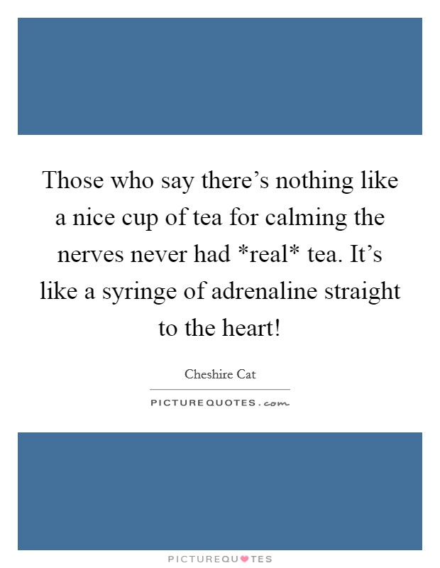 Those who say there's nothing like a nice cup of tea for calming the nerves never had *real* tea. It's like a syringe of adrenaline straight to the heart! Picture Quote #1