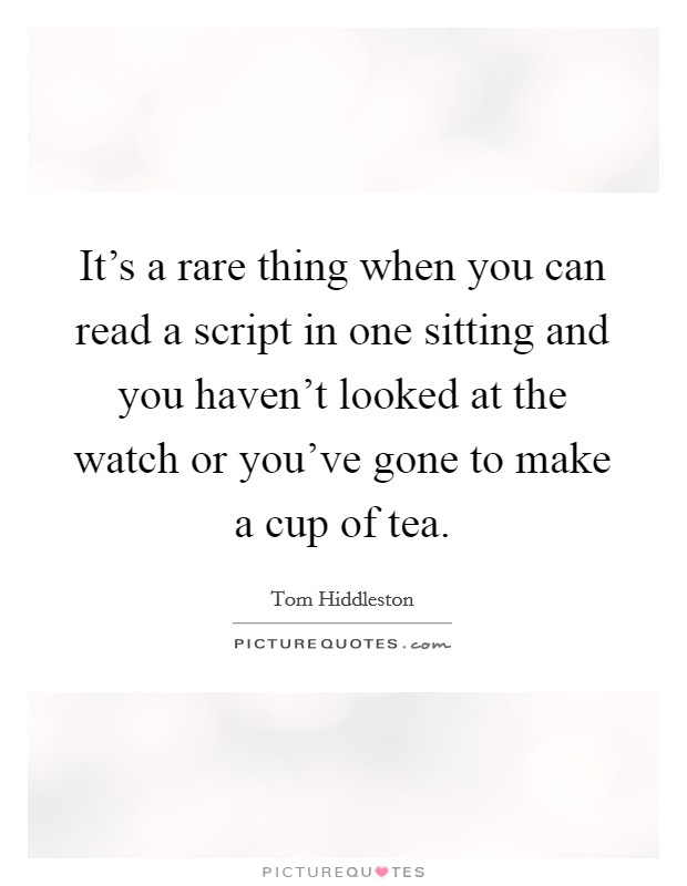 It's a rare thing when you can read a script in one sitting and you haven't looked at the watch or you've gone to make a cup of tea Picture Quote #1