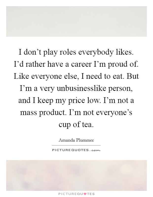 I don't play roles everybody likes. I'd rather have a career I'm proud of. Like everyone else, I need to eat. But I'm a very unbusinesslike person, and I keep my price low. I'm not a mass product. I'm not everyone's cup of tea Picture Quote #1