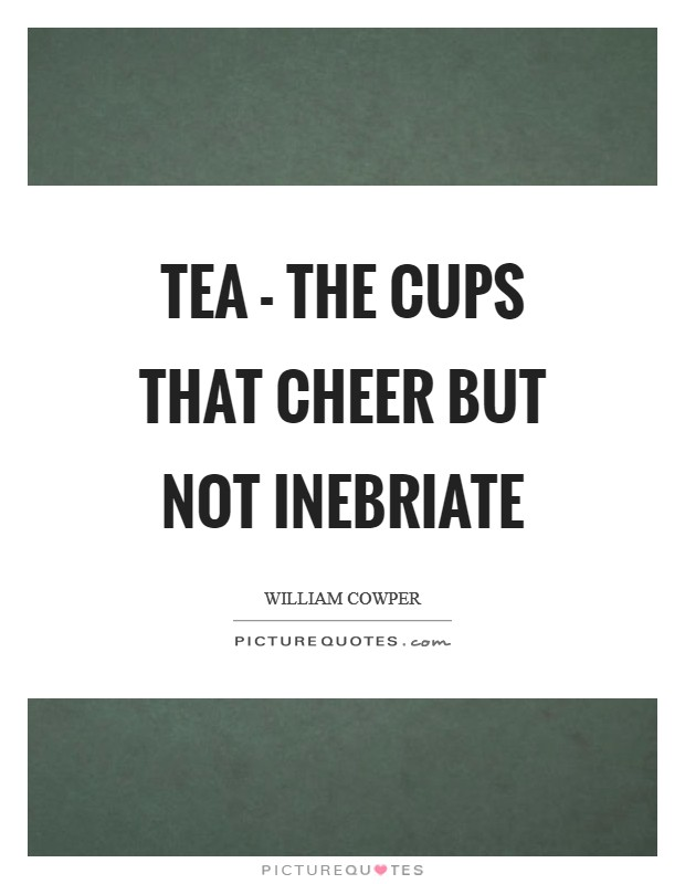Tea - the cups that cheer but not inebriate Picture Quote #1