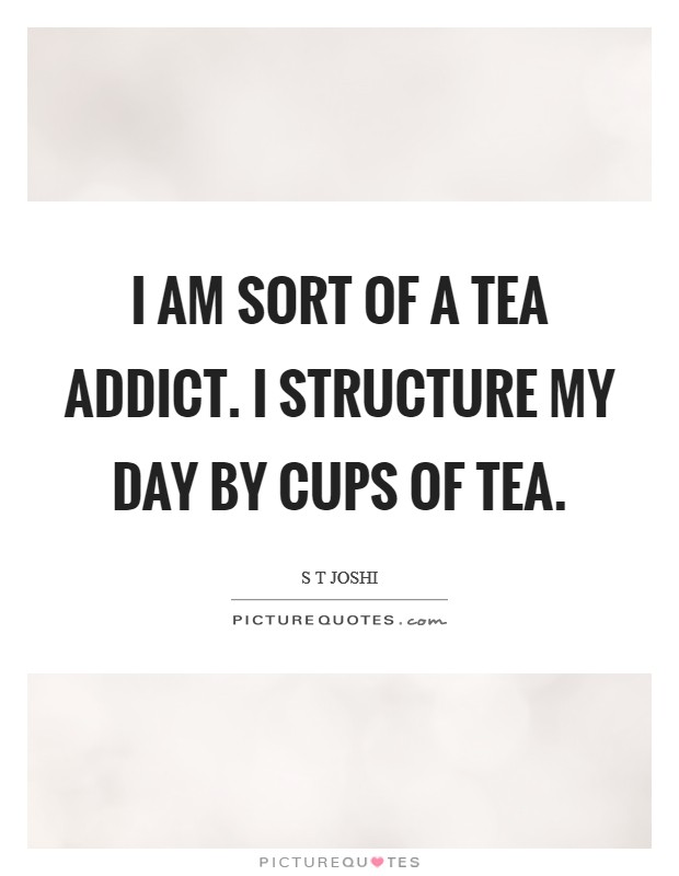 I am sort of a tea addict. I structure my day by cups of tea Picture Quote #1