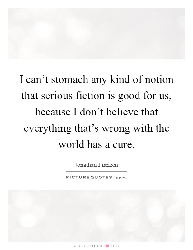 I can't stomach any kind of notion that serious fiction is good for us, because I don't believe that everything that's wrong with the world has a cure Picture Quote #1