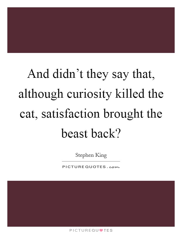 And didn't they say that, although curiosity killed the cat, satisfaction brought the beast back? Picture Quote #1