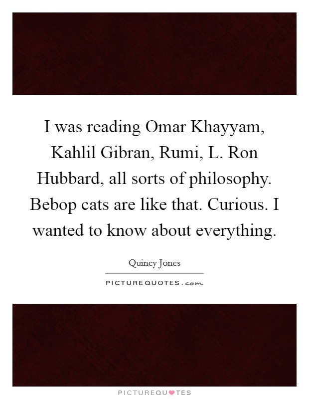 I was reading Omar Khayyam, Kahlil Gibran, Rumi, L. Ron Hubbard, all sorts of philosophy. Bebop cats are like that. Curious. I wanted to know about everything Picture Quote #1